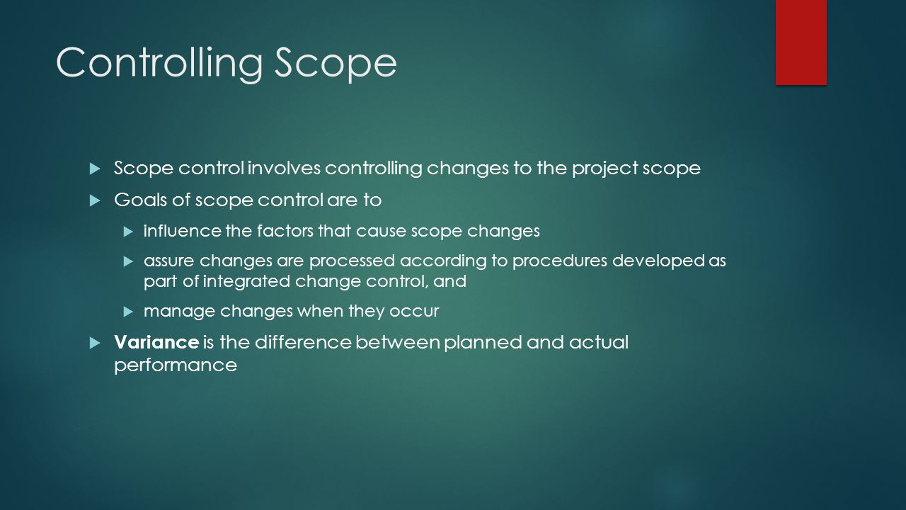 Controlling Scope Scope control involves controlling changes to the project scope. Goals of scope control are to.