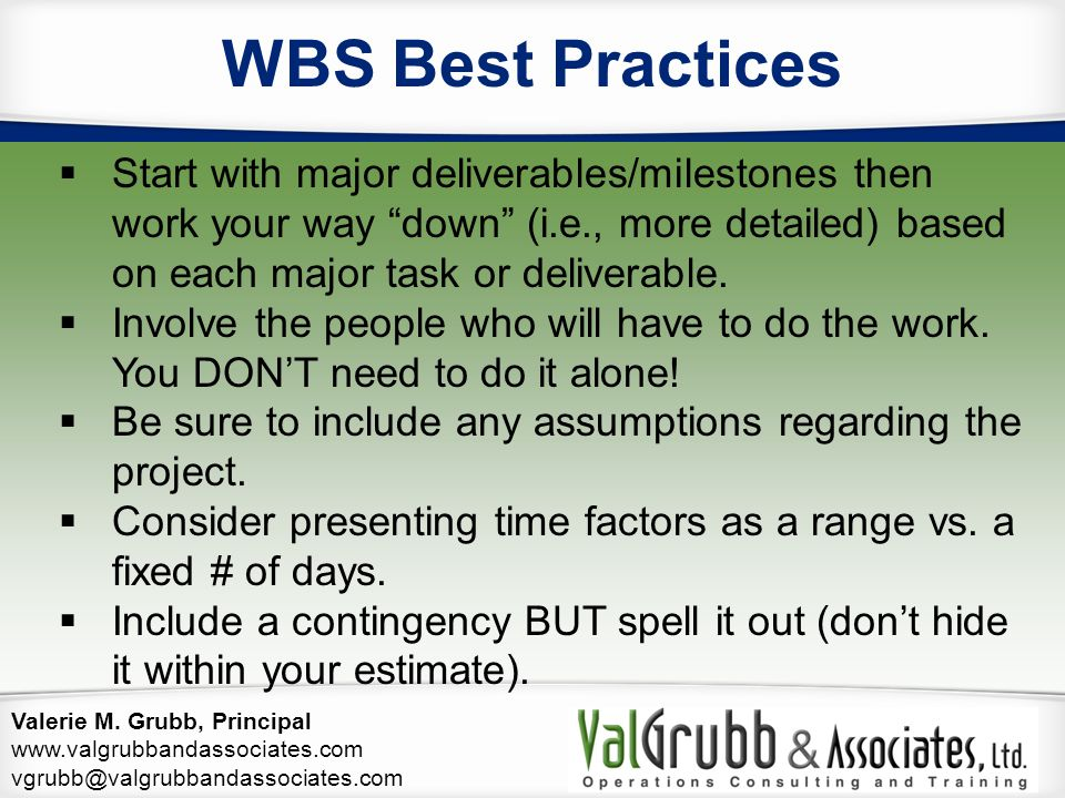 WBS Best Practices Start with major deliverables/milestones then work your way down (i.e., more detailed) based on each major task or deliverable.