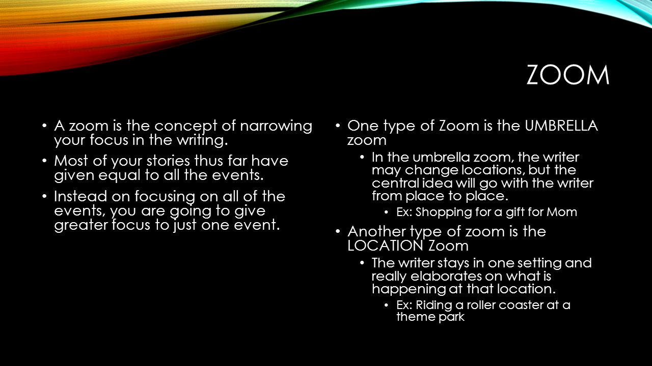 Zoom A zoom is the concept of narrowing your focus in the writing.