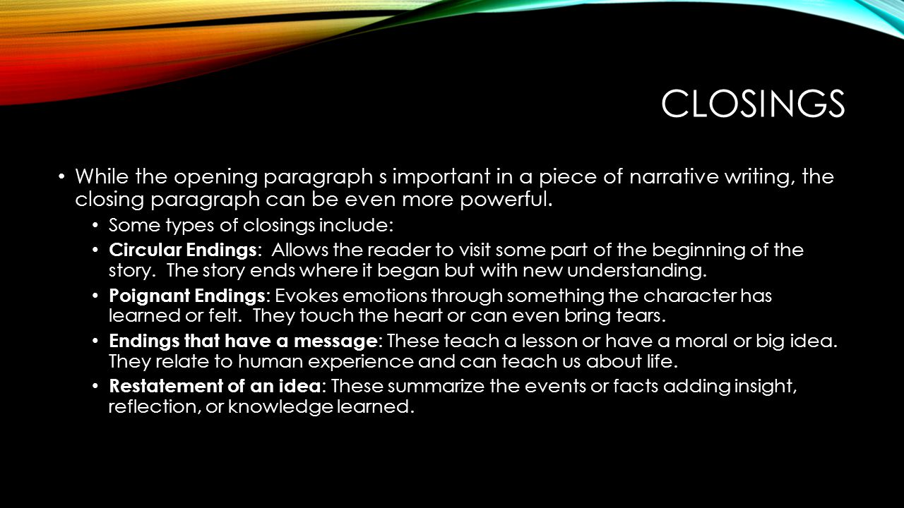 Closings While the opening paragraph s important in a piece of narrative writing, the closing paragraph can be even more powerful.