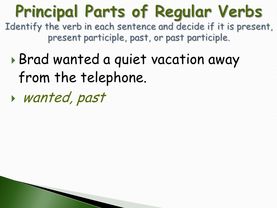 Principal Parts of Regular Verbs Identify the verb in each sentence and decide if it is present, present participle, past, or past participle.
