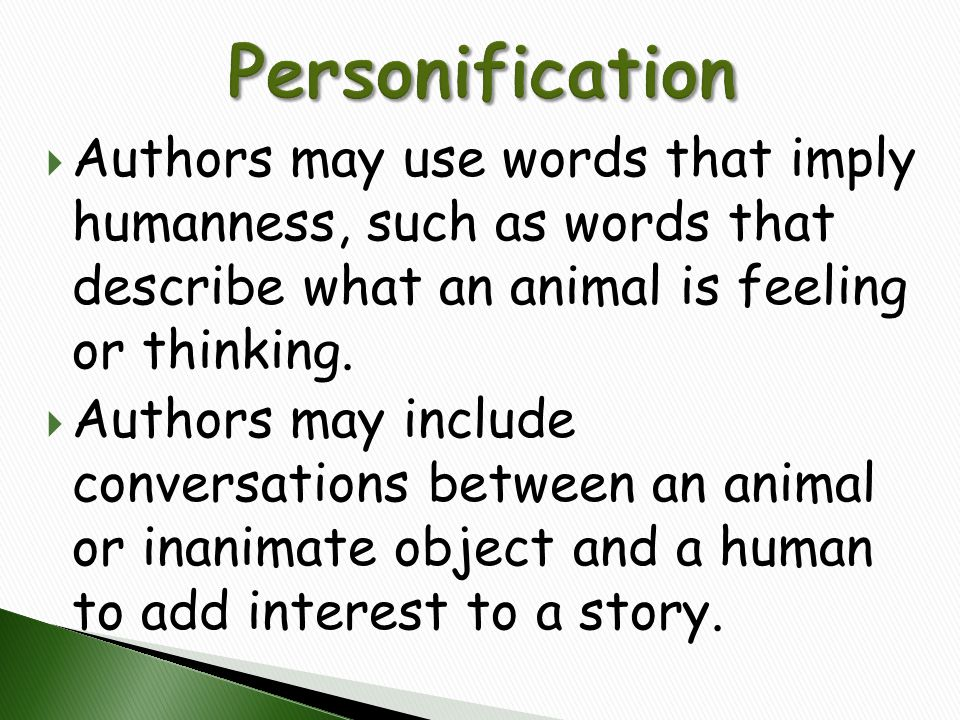 Personification Authors may use words that imply humanness, such as words that describe what an animal is feeling or thinking.