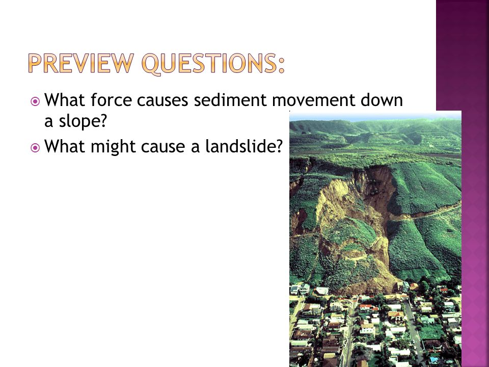Preview Questions: What force causes sediment movement down a slope