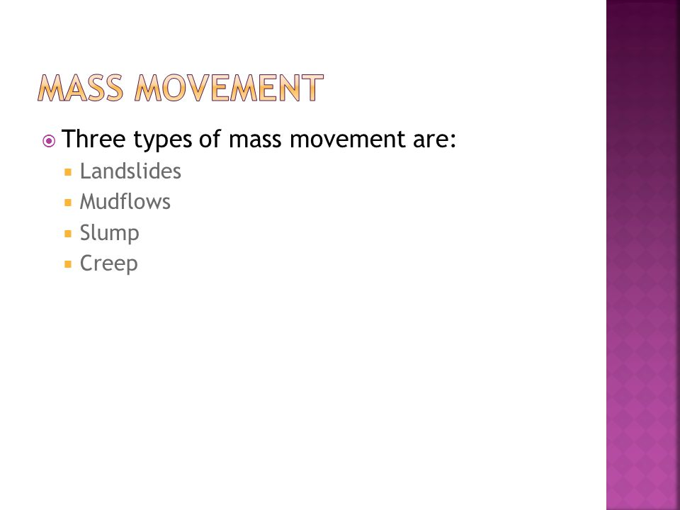 Mass Movement Three types of mass movement are: Landslides Mudflows