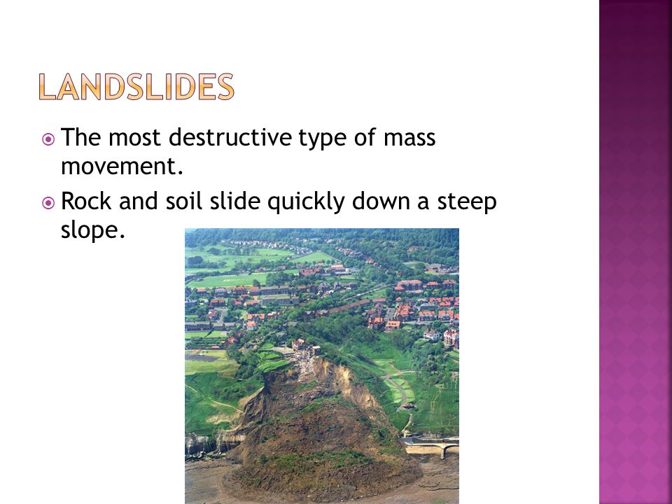 Landslides The most destructive type of mass movement.