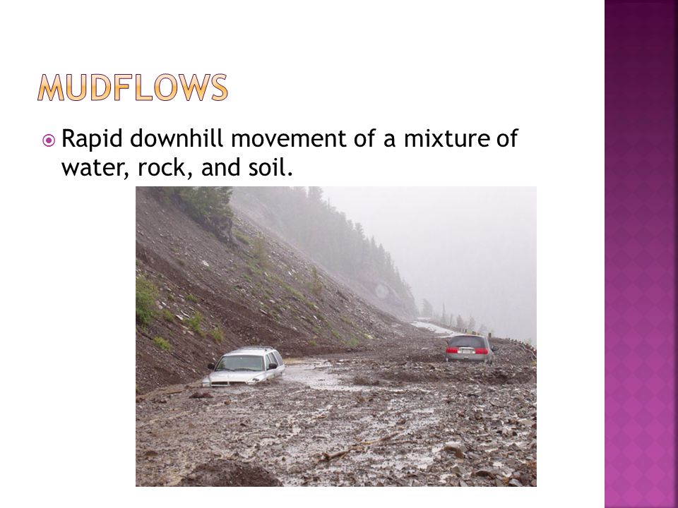 Mudflows Rapid downhill movement of a mixture of water, rock, and soil.