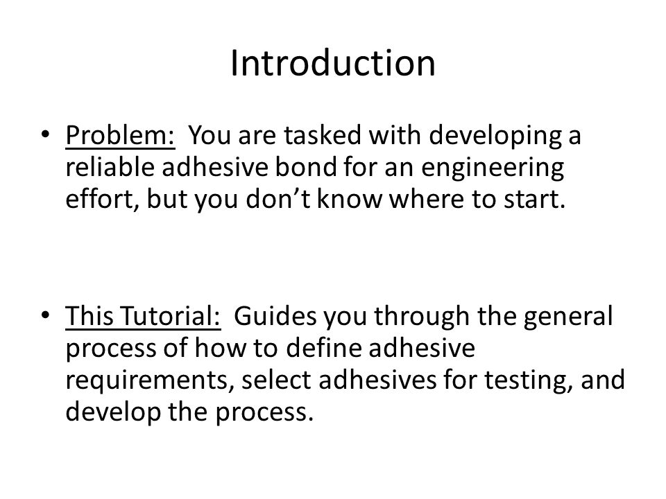 Introduction Problem: You are tasked with developing a reliable adhesive bond for an engineering effort, but you don't know where to start.