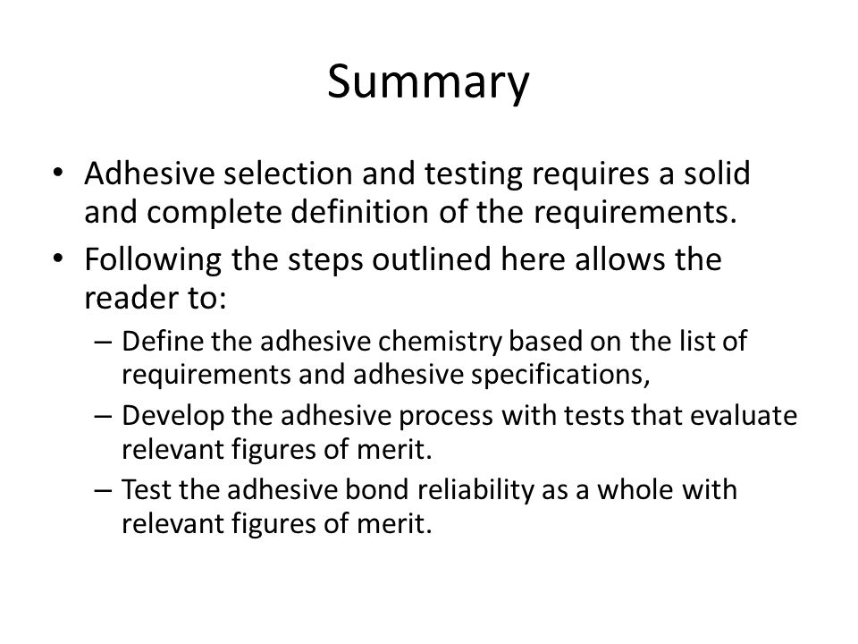 Summary Adhesive selection and testing requires a solid and complete definition of the requirements.