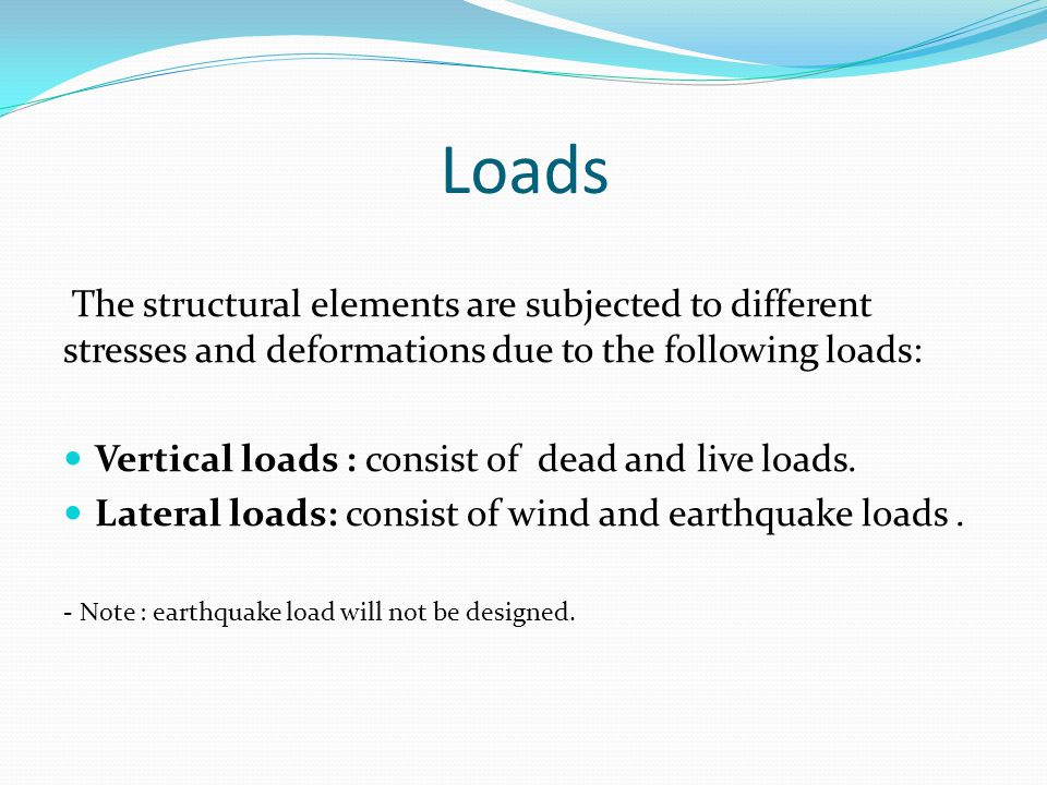 Loads The structural elements are subjected to different stresses and deformations due to the following loads: