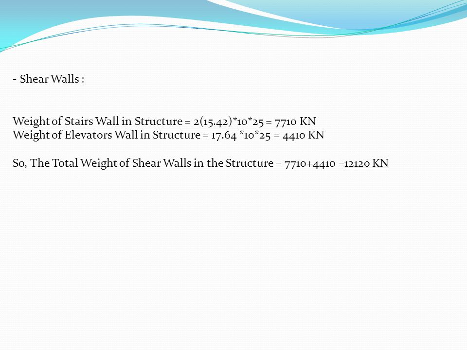 - Shear Walls : Weight of Stairs Wall in Structure = 2(15.42)*10*25 = 7710 KN. Weight of Elevators Wall in Structure = 17.64 *10*25 = 4410 KN.