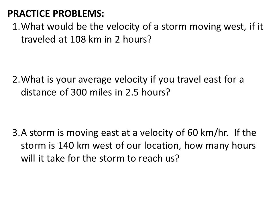 PRACTICE PROBLEMS: What would be the velocity of a storm moving west, if it traveled at 108 km in 2 hours