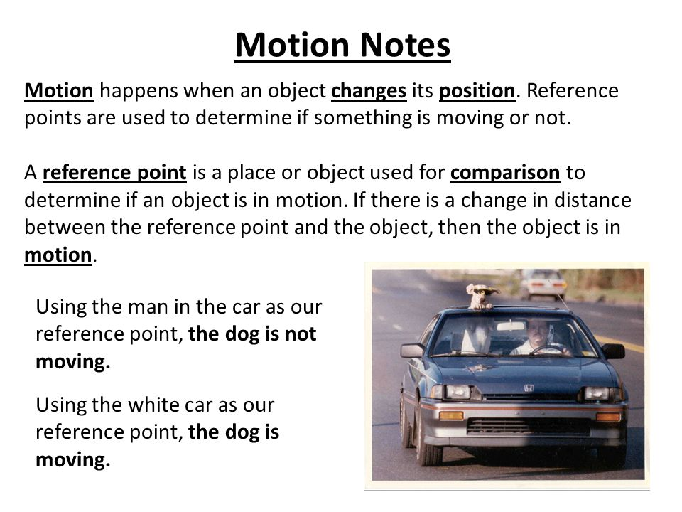 Motion Notes Motion happens when an object changes its position. Reference points are used to determine if something is moving or not.
