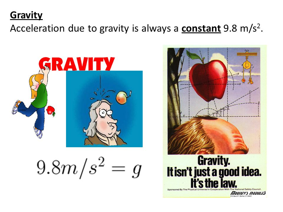 Gravity Acceleration due to gravity is always a constant 9.8 m/s2.