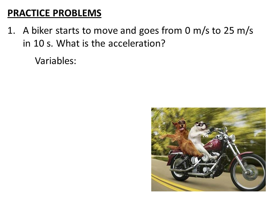 PRACTICE PROBLEMS A biker starts to move and goes from 0 m/s to 25 m/s in 10 s. What is the acceleration