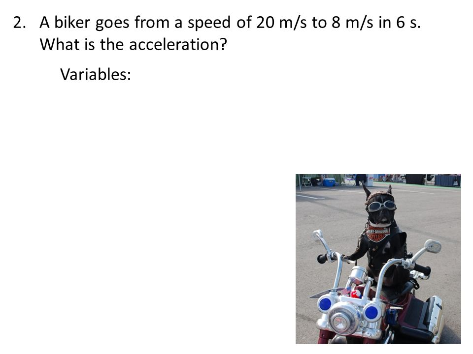 A biker goes from a speed of 20 m/s to 8 m/s in 6 s