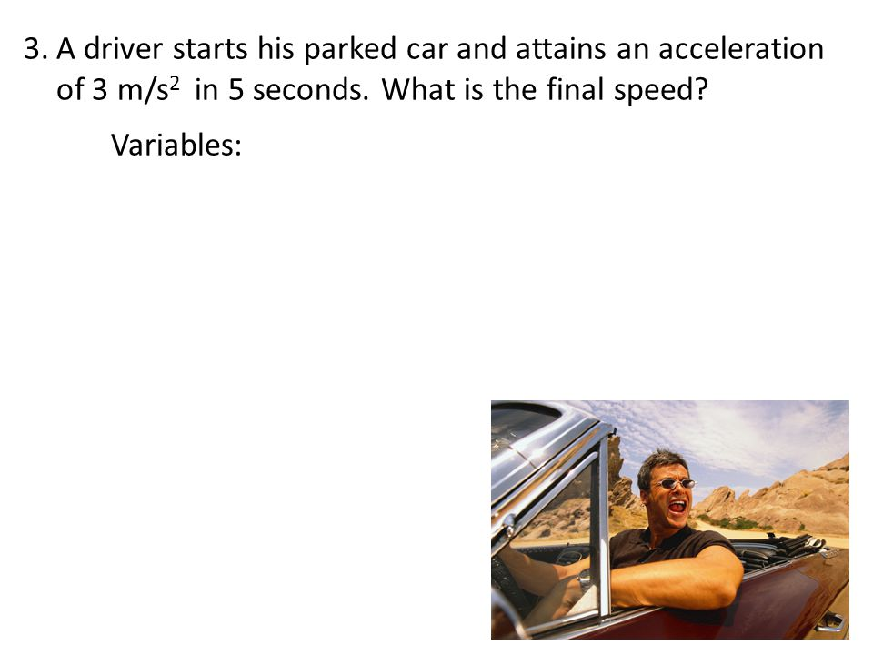 A driver starts his parked car and attains an acceleration of 3 m/s2 in 5 seconds. What is the final speed