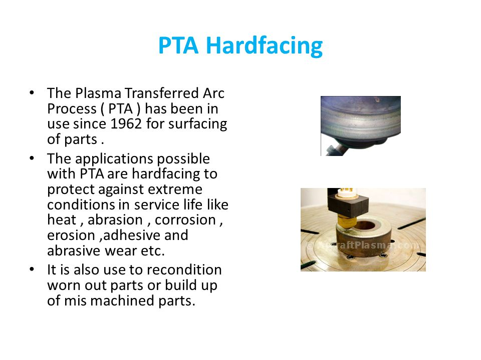 PTA Hardfacing The Plasma Transferred Arc Process ( PTA ) has been in use since 1962 for surfacing of parts .
