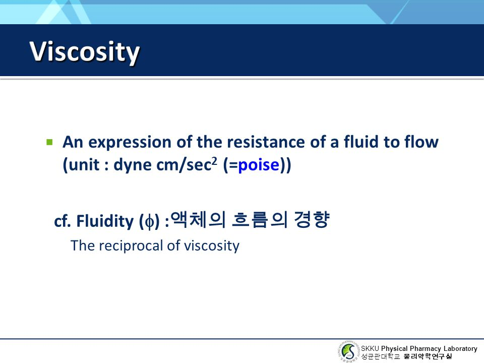 Viscosity An expression of the resistance of a fluid to flow (unit : dyne cm/sec2 (=poise)) cf. Fluidity () :액체의 흐름의 경향.
