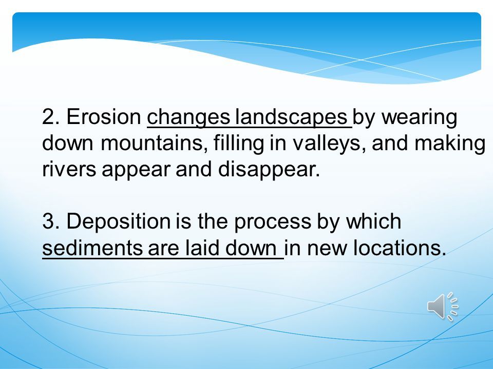 2. Erosion changes landscapes by wearing down mountains, filling in valleys, and making rivers appear and disappear.