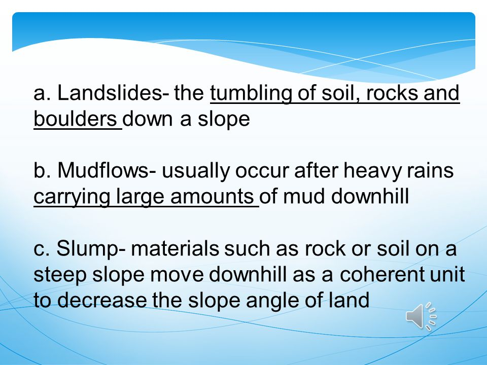 a. Landslides- the tumbling of soil, rocks and boulders down a slope