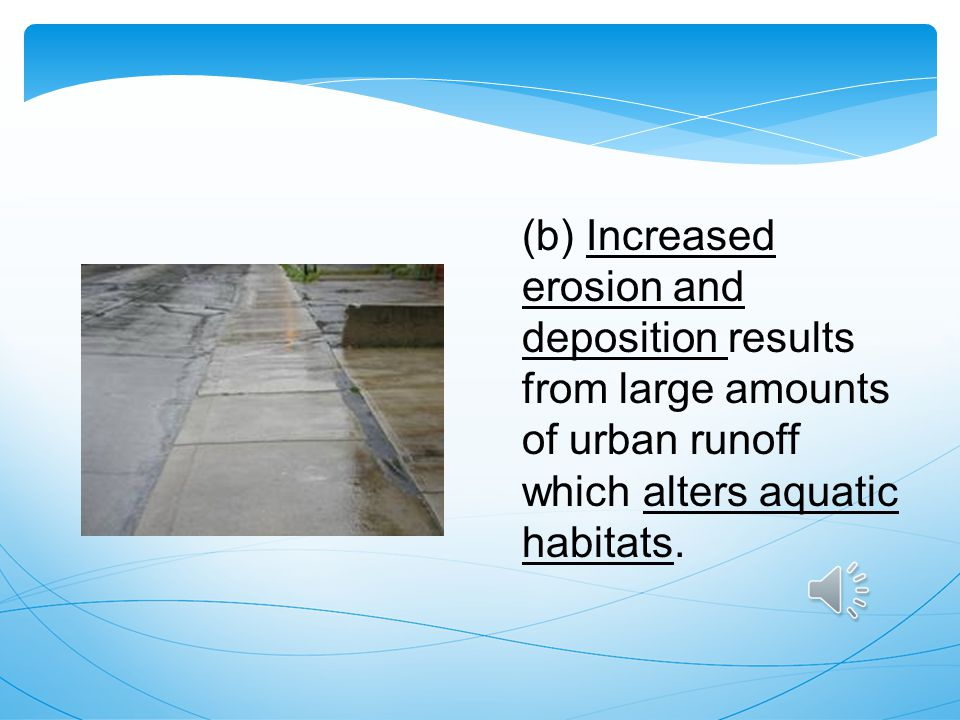 (b) Increased erosion and deposition results from large amounts of urban runoff which alters aquatic habitats.