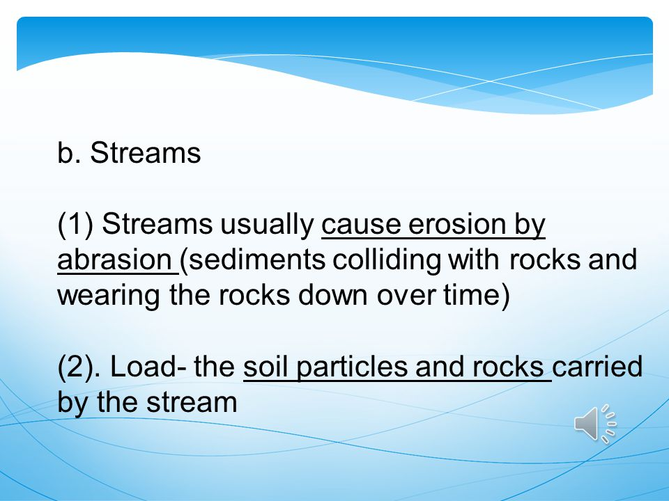 b. Streams (1) Streams usually cause erosion by abrasion (sediments colliding with rocks and wearing the rocks down over time)