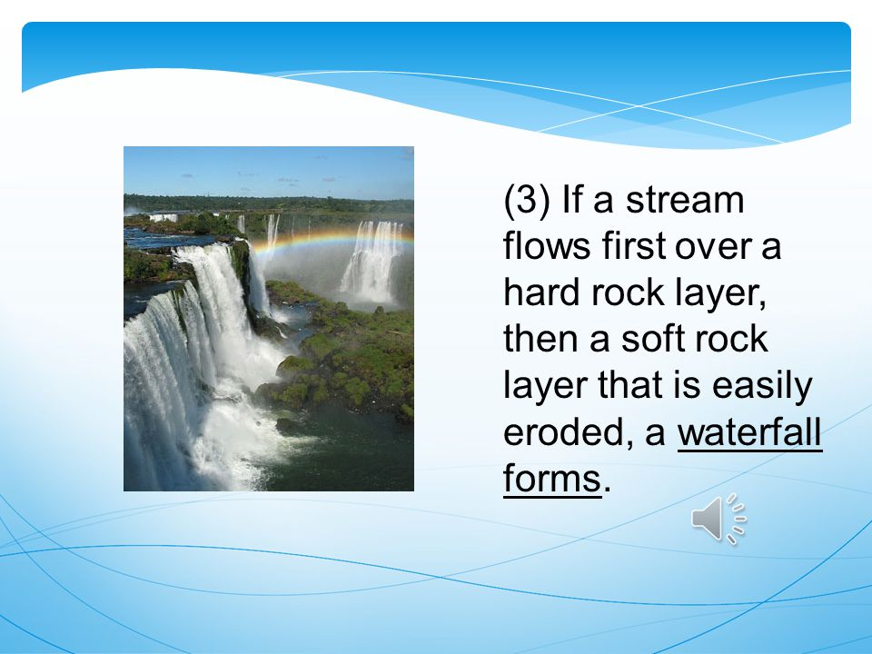 (3) If a stream flows first over a hard rock layer, then a soft rock layer that is easily eroded, a waterfall forms.