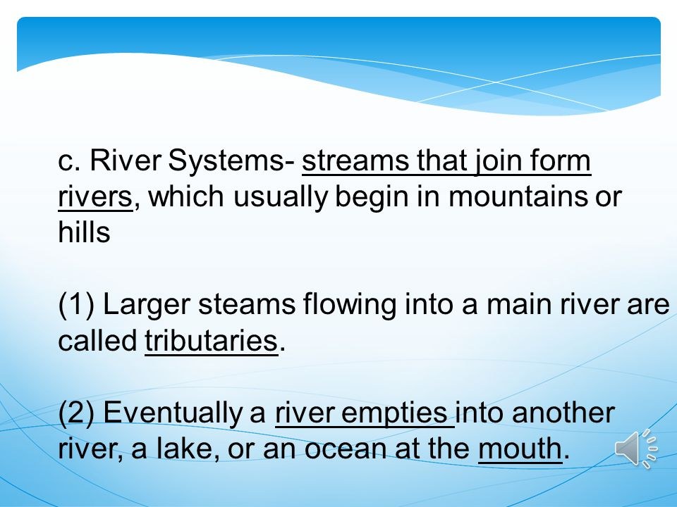 c. River Systems- streams that join form rivers, which usually begin in mountains or hills