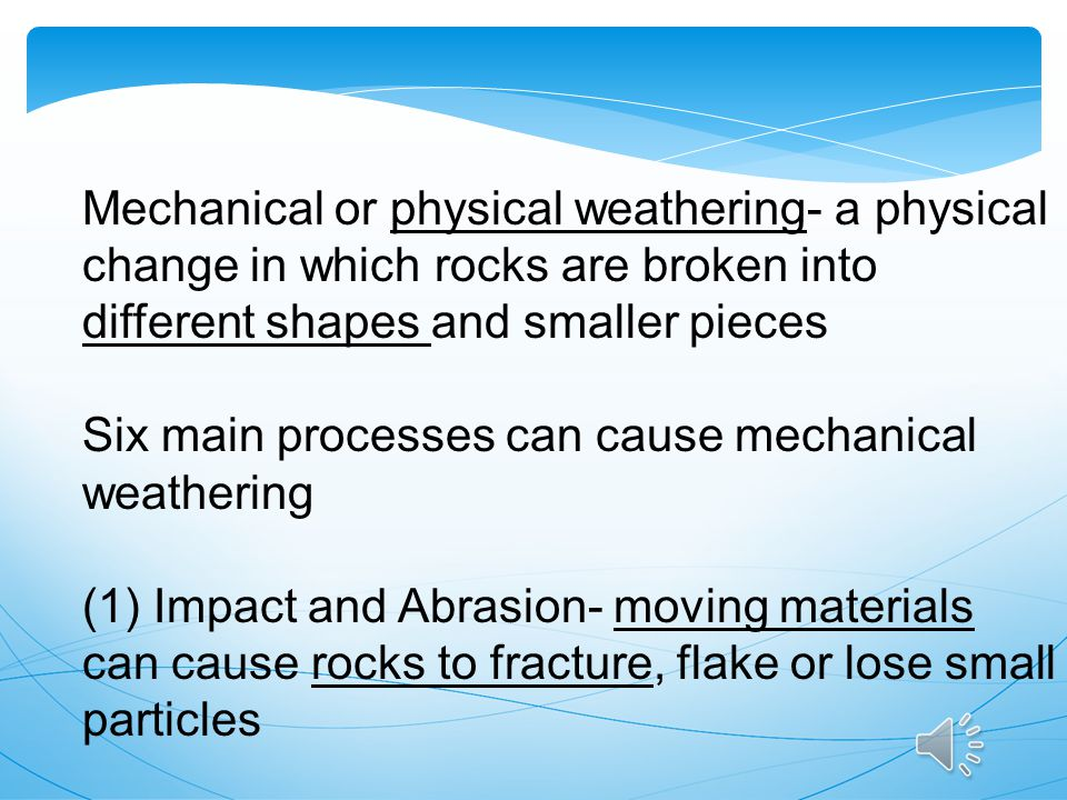 Mechanical or physical weathering- a physical change in which rocks are broken into different shapes and smaller pieces
