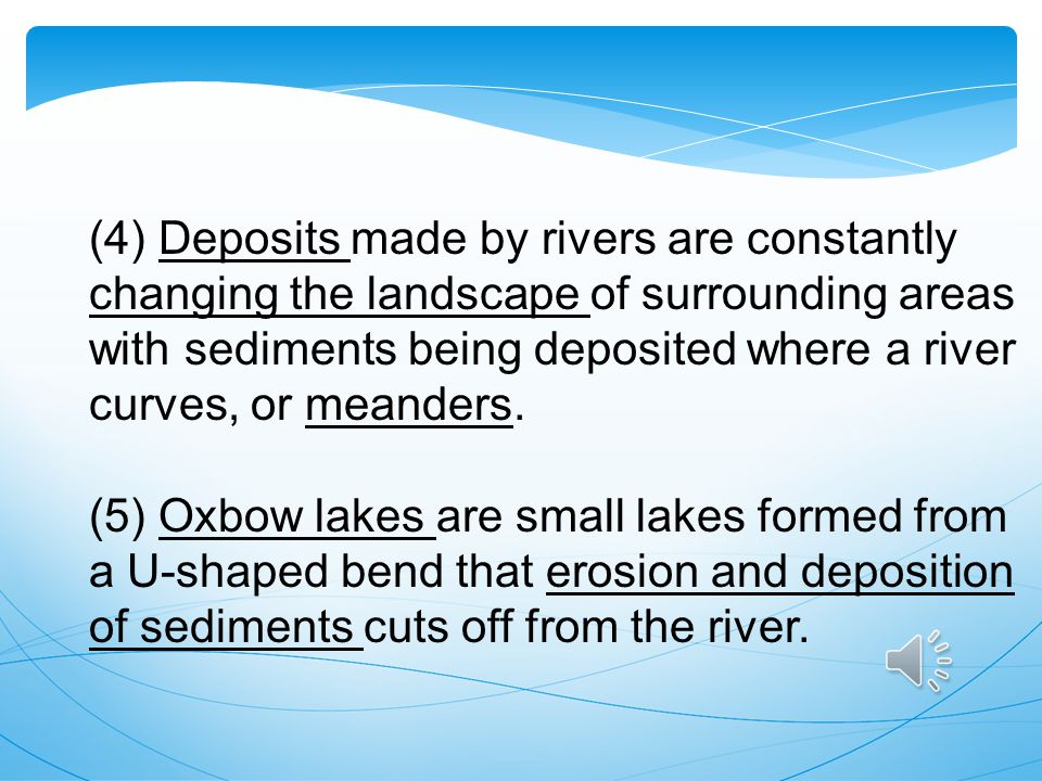 (4) Deposits made by rivers are constantly changing the landscape of surrounding areas with sediments being deposited where a river curves, or meanders.
