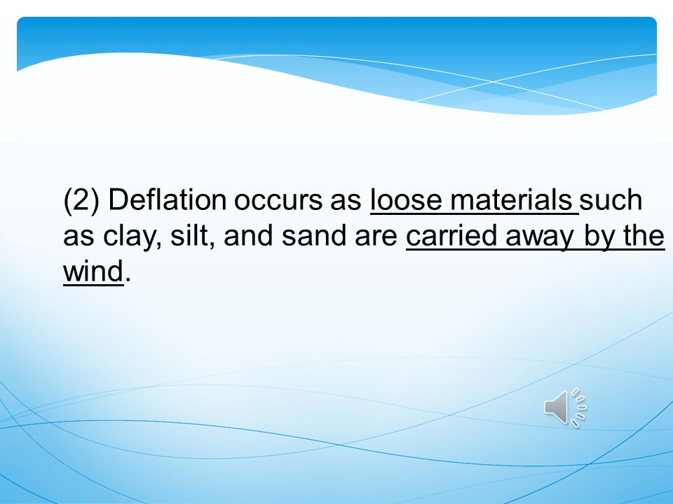 (2) Deflation occurs as loose materials such as clay, silt, and sand are carried away by the wind.