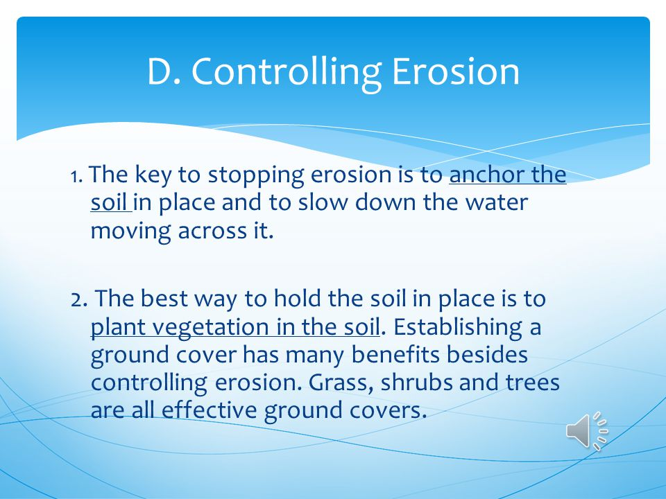 D. Controlling Erosion 1. The key to stopping erosion is to anchor the soil in place and to slow down the water moving across it.