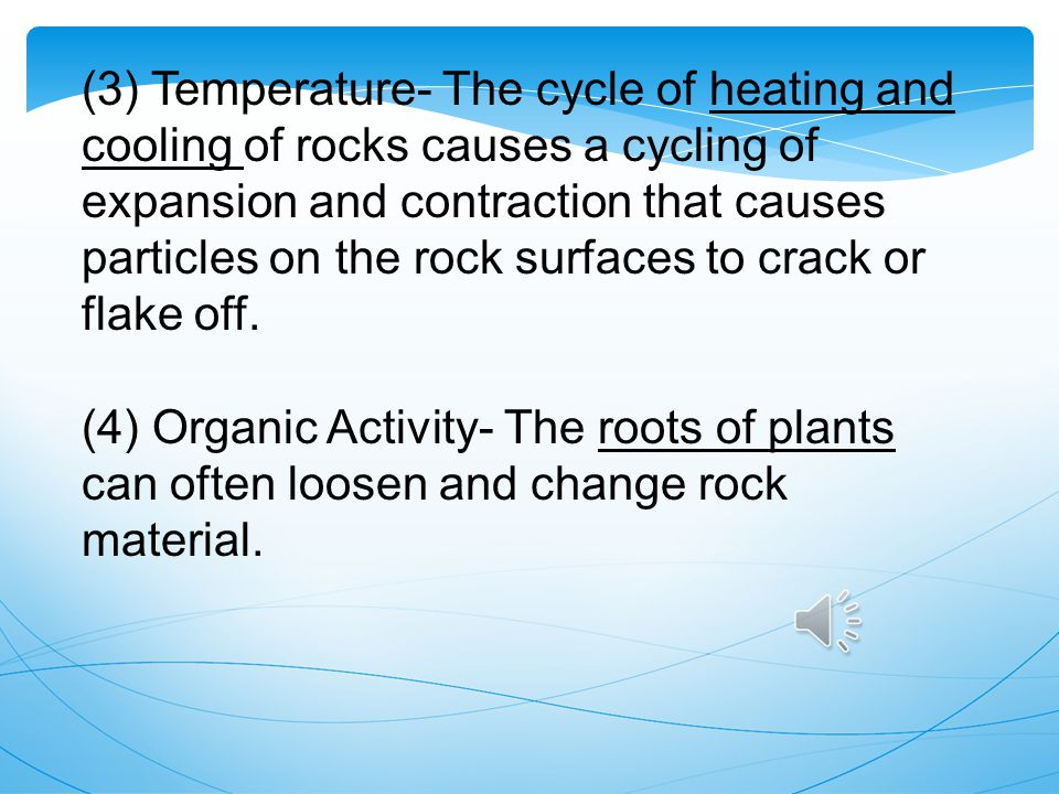 (3) Temperature- The cycle of heating and cooling of rocks causes a cycling of expansion and contraction that causes particles on the rock surfaces to crack or flake off.