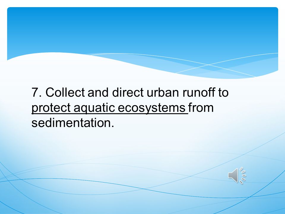 7. Collect and direct urban runoff to protect aquatic ecosystems from sedimentation.