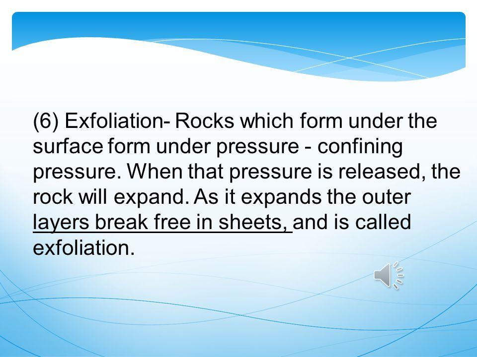 (6) Exfoliation- Rocks which form under the surface form under pressure - confining pressure.