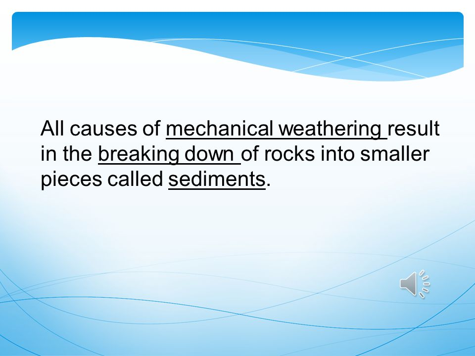 All causes of mechanical weathering result in the breaking down of rocks into smaller pieces called sediments.