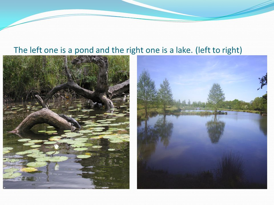 The left one is a pond and the right one is a lake. (left to right)