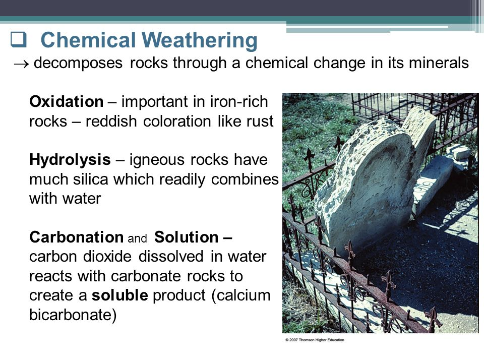 Chemical Weathering  decomposes rocks through a chemical change in its minerals. Oxidation – important in iron-rich.