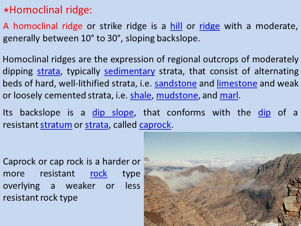 ⋆Homoclinal ridge: A homoclinal ridge or strike ridge is a hill or ridge with a moderate, generally between 10° to 30°, sloping backslope.