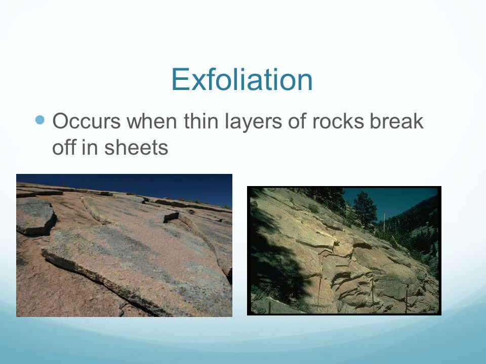 Exfoliation Occurs when thin layers of rocks break off in sheets