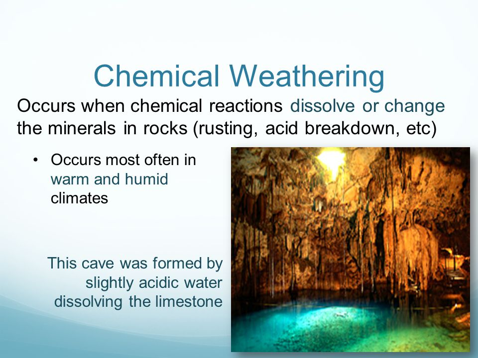 Chemical Weathering Occurs when chemical reactions dissolve or change the minerals in rocks (rusting, acid breakdown, etc)