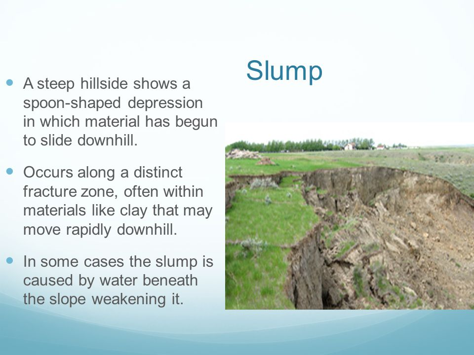 Slump A steep hillside shows a spoon-shaped depression in which material has begun to slide downhill.