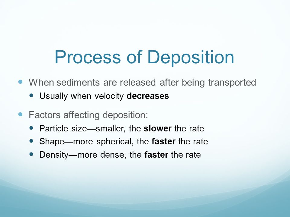 Process of Deposition When sediments are released after being transported. Usually when velocity decreases.
