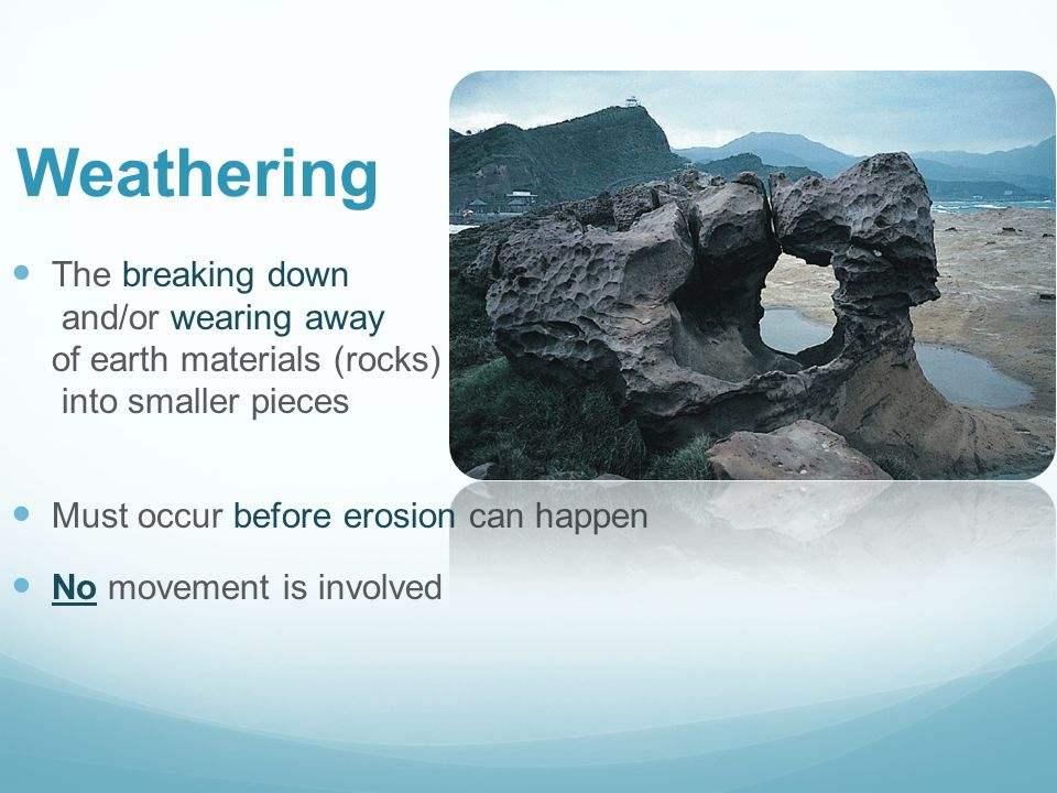 Weathering The breaking down and/or wearing away of earth materials (rocks) into smaller pieces.
