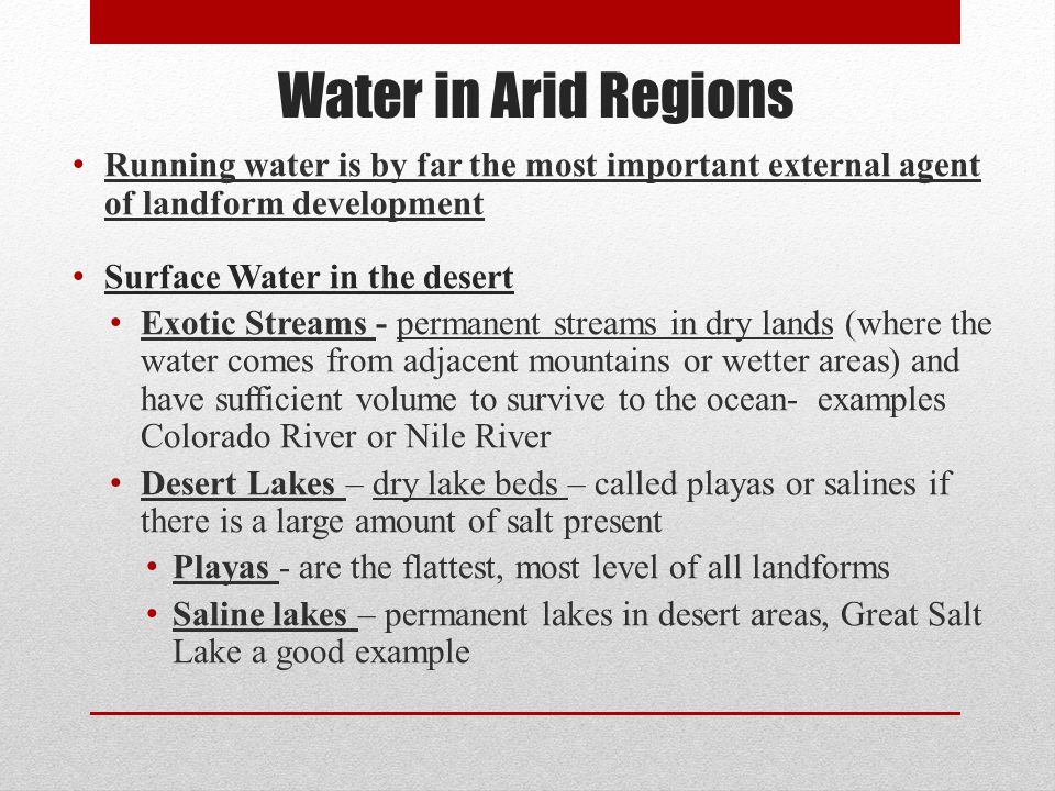 Water in Arid Regions Running water is by far the most important external agent of landform development.