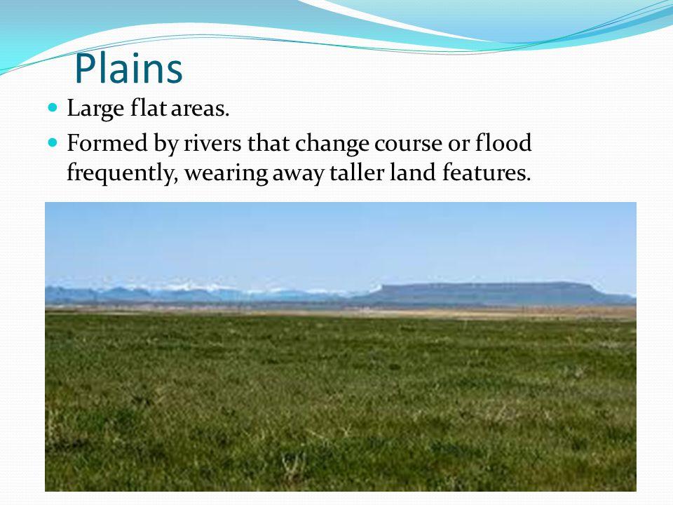 Plains Large flat areas.