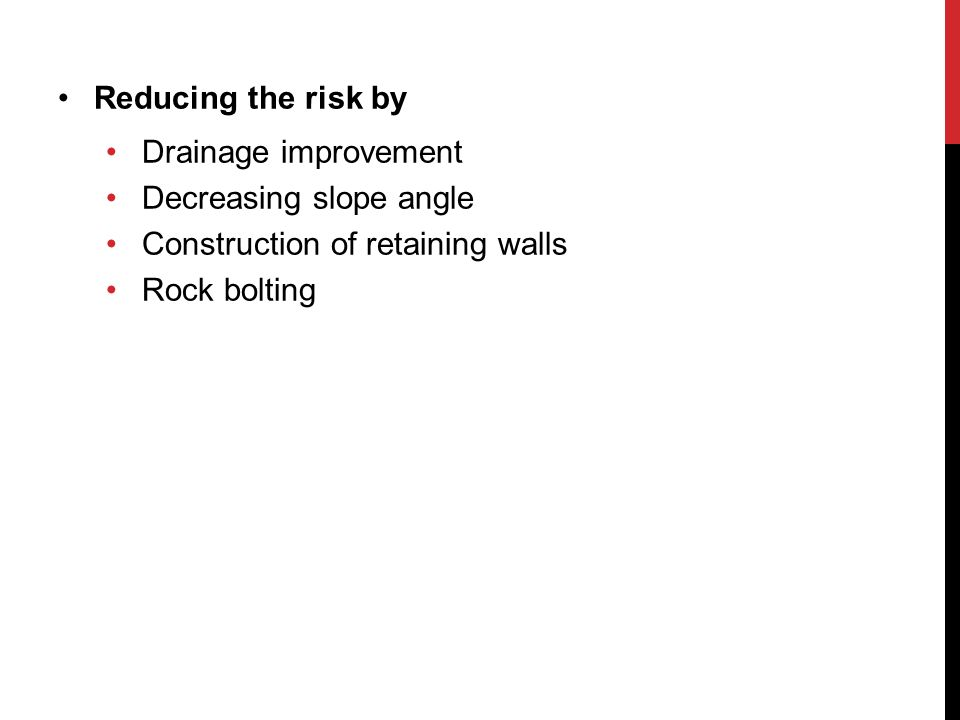 Reducing the risk by Drainage improvement. Decreasing slope angle. Construction of retaining walls.