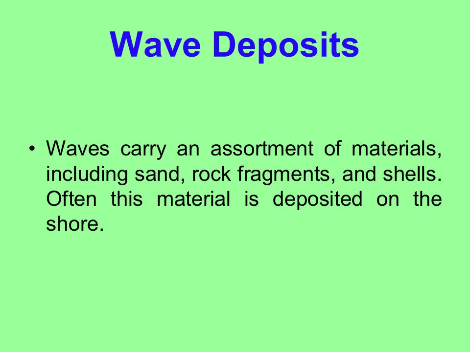 Wave Deposits Waves carry an assortment of materials, including sand, rock fragments, and shells.
