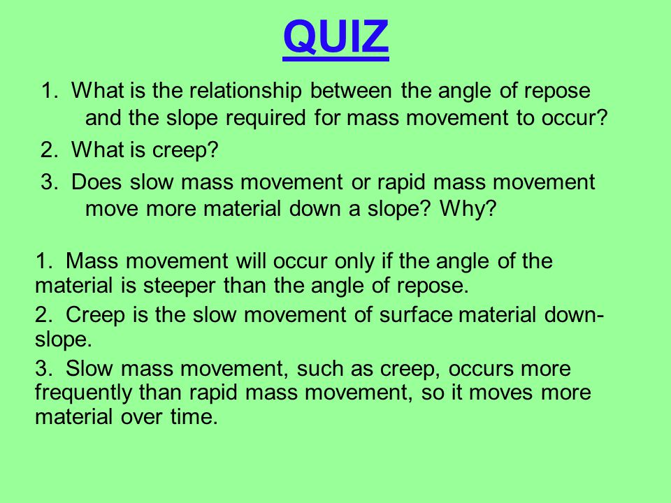 QUIZ 1. What is the relationship between the angle of repose and the slope required for mass movement to occur