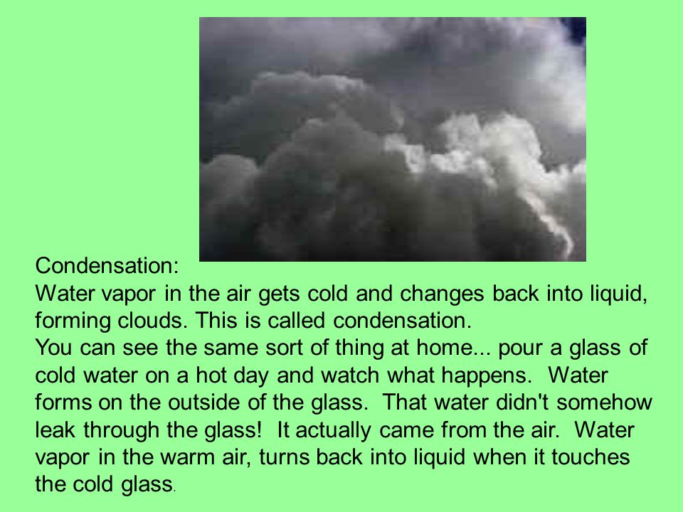 Condensation: Water vapor in the air gets cold and changes back into liquid, forming clouds. This is called condensation.